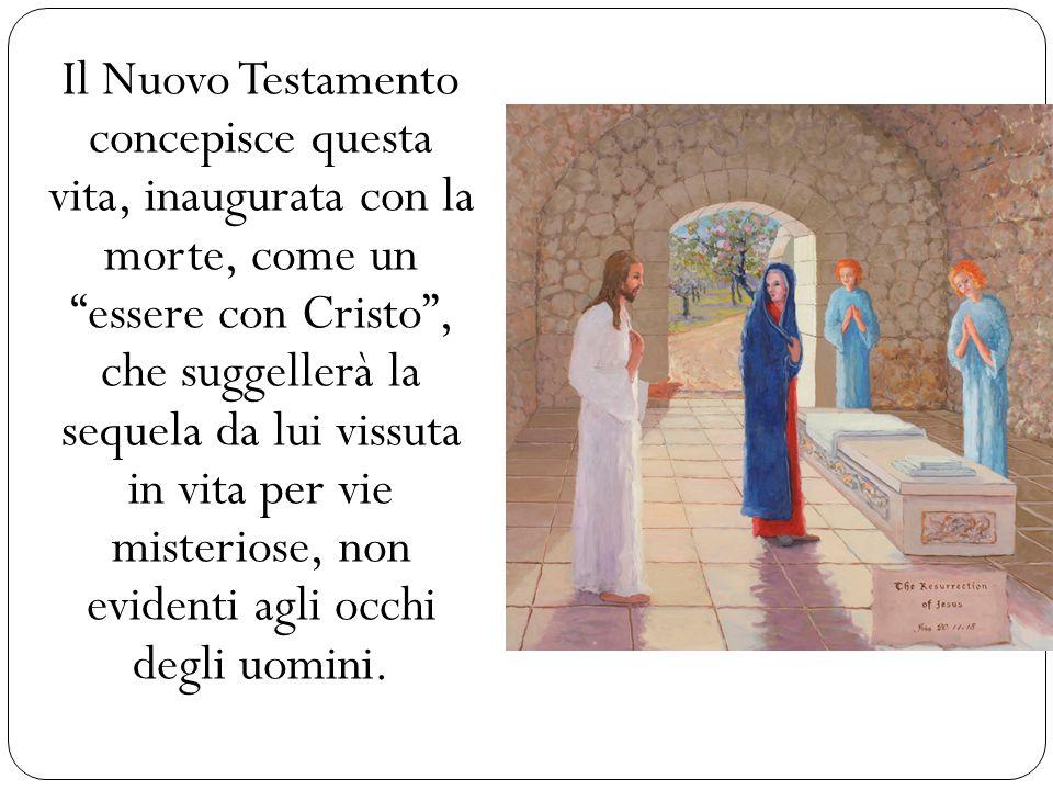 Il Nuovo Testamento concepisce questa vita, inaugurata con la morte, come un essere con Cristo , che suggellerà la sequela da lui vissuta in vita per vie misteriose, non evidenti agli occhi degli uomini.