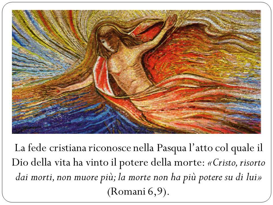 La fede cristiana riconosce nella Pasqua l'atto col quale il Dio della vita ha vinto il potere della morte: «Cristo, risorto dai morti, non muore più; la morte non ha più potere su di lui» (Romani 6,9).