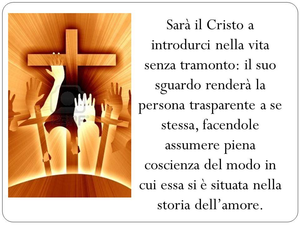 Sarà il Cristo a introdurci nella vita senza tramonto: il suo sguardo renderà la persona trasparente a se stessa, facendole assumere piena coscienza del modo in cui essa si è situata nella storia dell'amore.