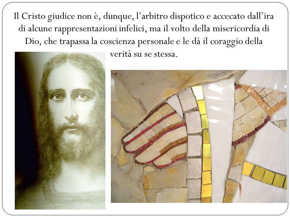 Il Cristo giudice non è, dunque, l'arbitro dispotico e accecato dall'ira di alcune rappresentazioni infelici, ma il volto della misericordia di Dio, che trapassa la coscienza personale e le dà il coraggio della verità su se stessa.