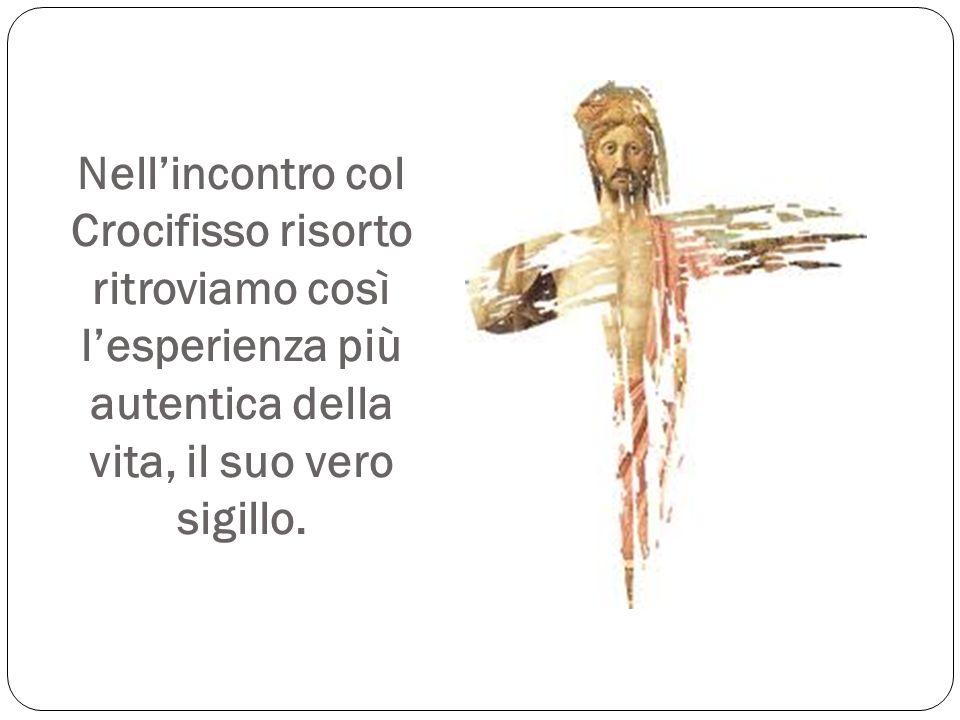 Nell'incontro col Crocifisso risorto ritroviamo così l'esperienza più autentica della vita, il suo vero sigillo.