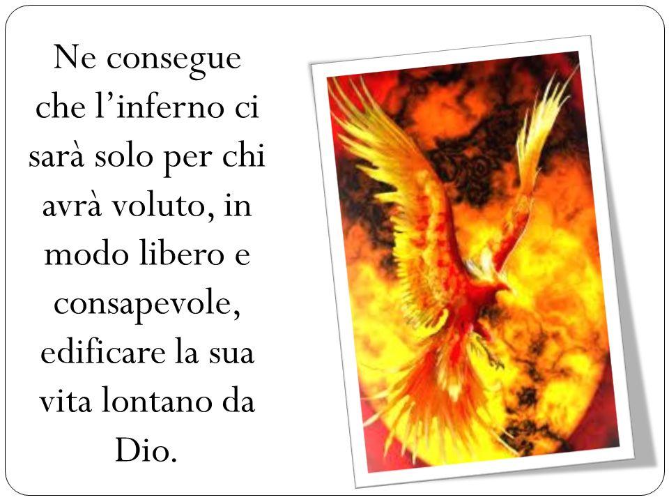 Ne consegue che l'inferno ci sarà solo per chi avrà voluto, in modo libero e consapevole, edificare la sua vita lontano da Dio.