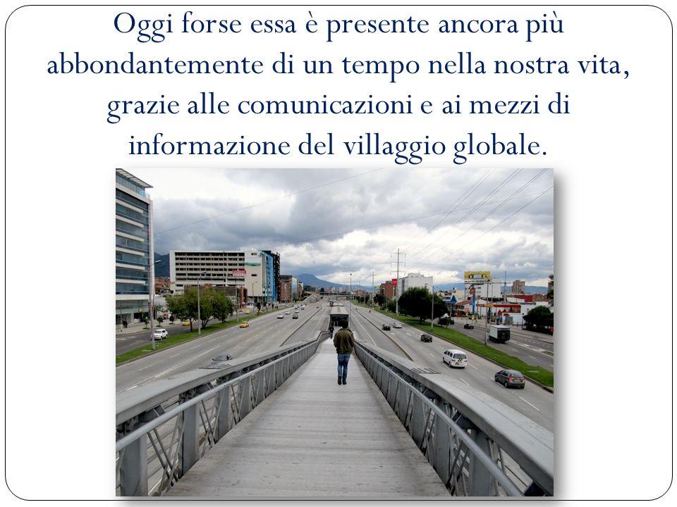 Oggi forse essa è presente ancora più abbondantemente di un tempo nella nostra vita, grazie alle comunicazioni e ai mezzi di informazione del villaggio globale.