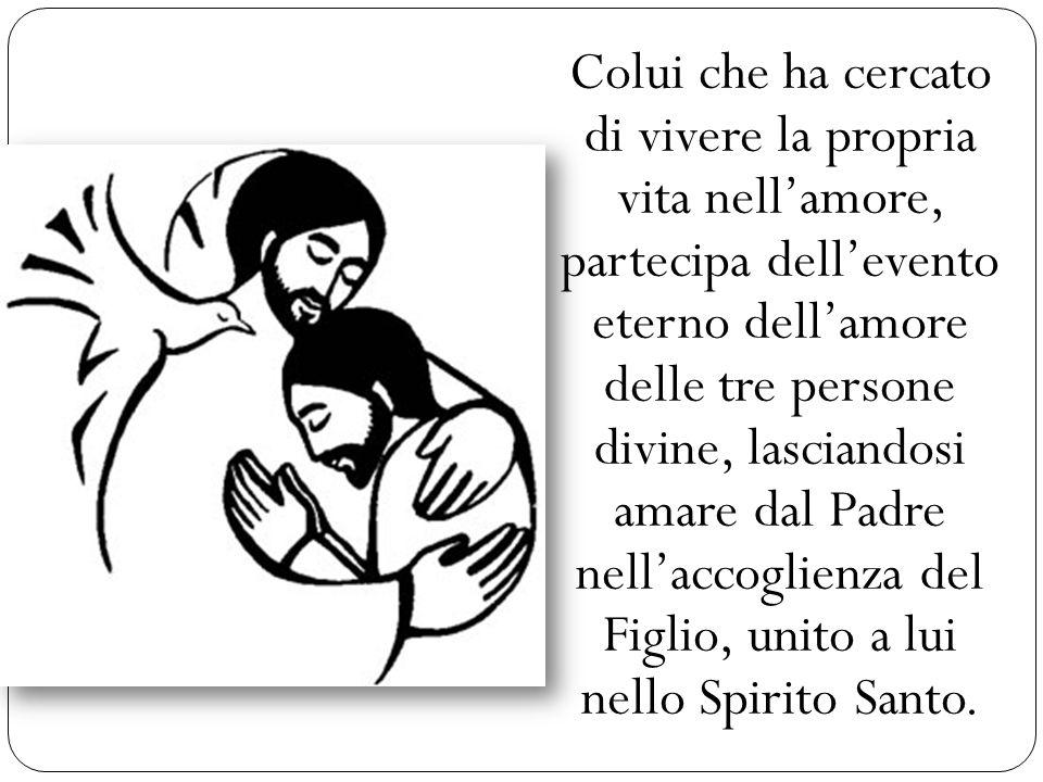 Colui che ha cercato di vivere la propria vita nell'amore, partecipa dell'evento eterno dell'amore delle tre persone divine, lasciandosi amare dal Padre nell'accoglienza del Figlio, unito a lui nello Spirito Santo.