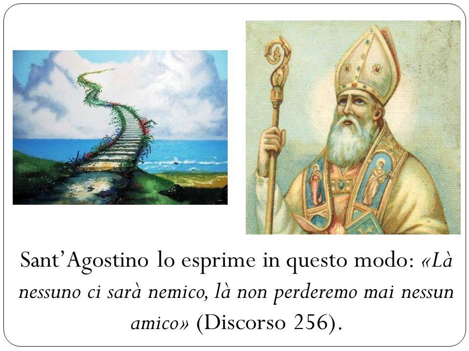 Sant'Agostino lo esprime in questo modo: «Là nessuno ci sarà nemico, là non perderemo mai nessun amico» (Discorso 256).