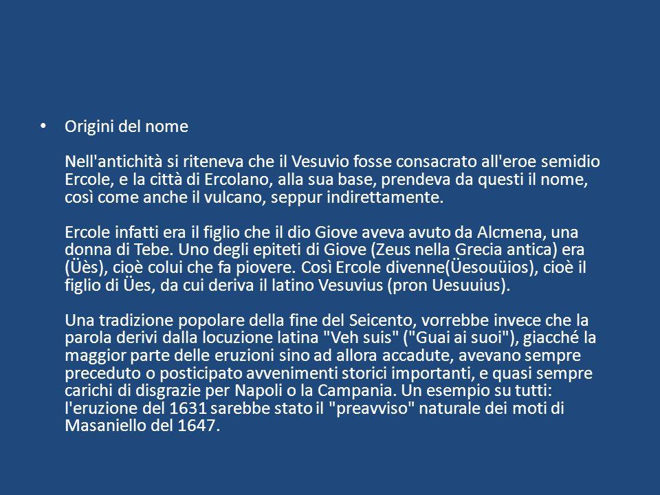 Origini del nome Nell antichità si riteneva che il Vesuvio fosse consacrato all eroe semidio Ercole, e la città di Ercolano, alla sua base, prendeva da questi il nome, così come anche il vulcano, seppur indirettamente.
