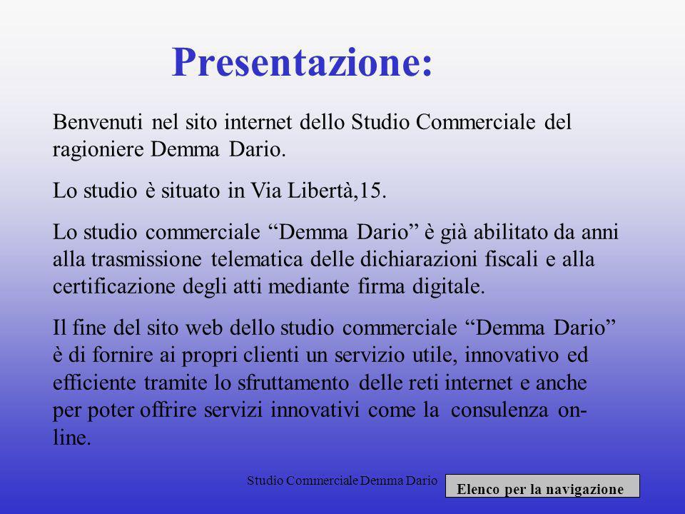 Presentazione: Benvenuti nel sito internet dello Studio Commerciale del ragioniere Demma Dario. Lo studio è situato in Via Libertà,15.