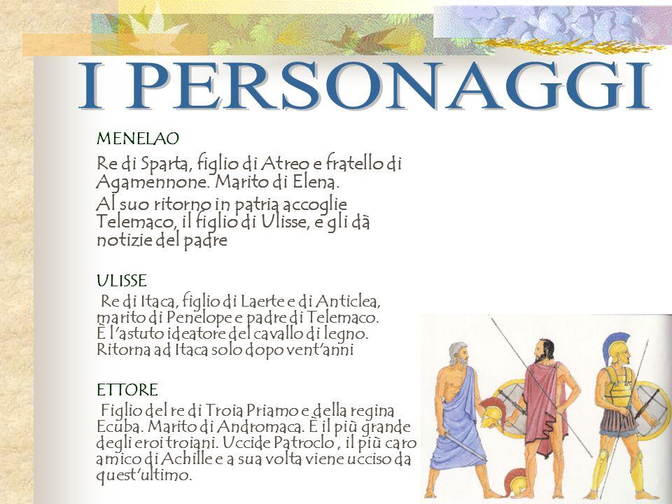 I PERSONAGGI MENELAO. Re di Sparta, figlio di Atreo e fratello di Agamennone. Marito di Elena.