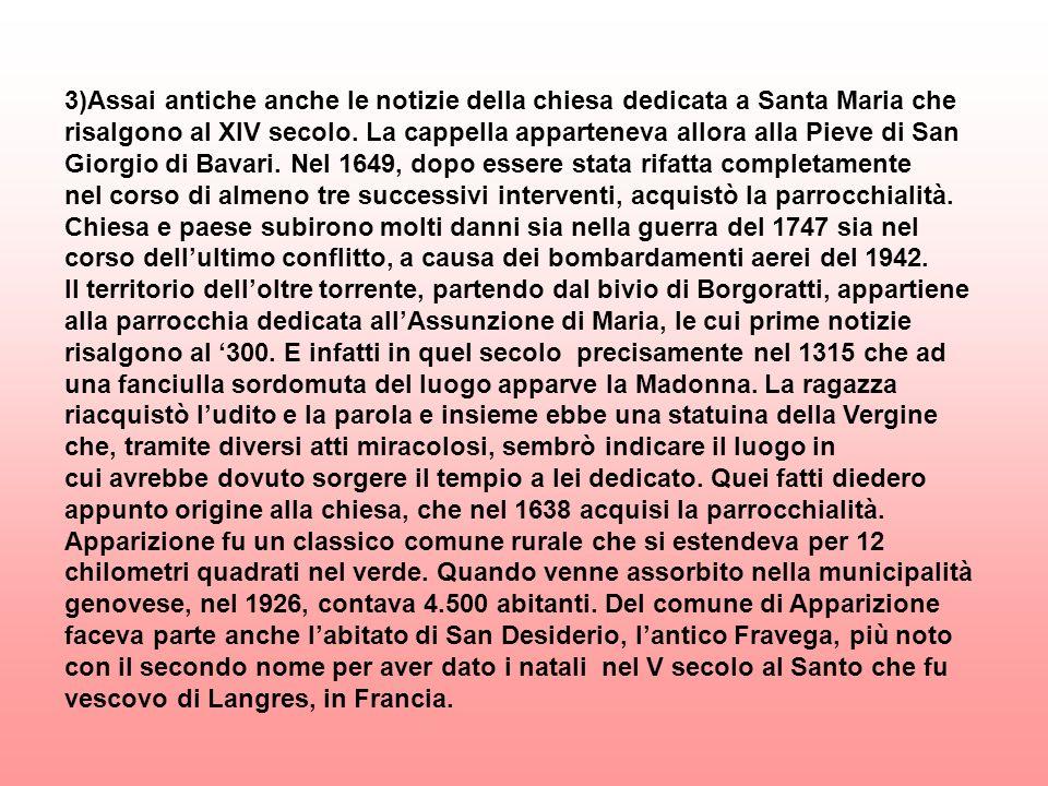 3)Assai antiche anche le notizie della chiesa dedicata a Santa Maria che risalgono al XIV secolo. La cappella apparteneva allora alla Pieve di San Giorgio di Bavari. Nel 1649, dopo essere stata rifatta completamente