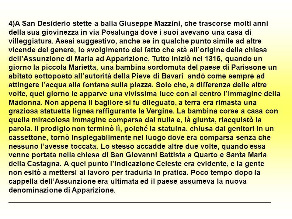 4)A San Desiderio stette a balia Giuseppe Mazzini, che trascorse molti anni della sua giovinezza in via Posalunga dove i suoi avevano una casa di villeggiatura. Assai suggestivo, anche se in qualche punto simile ad altre