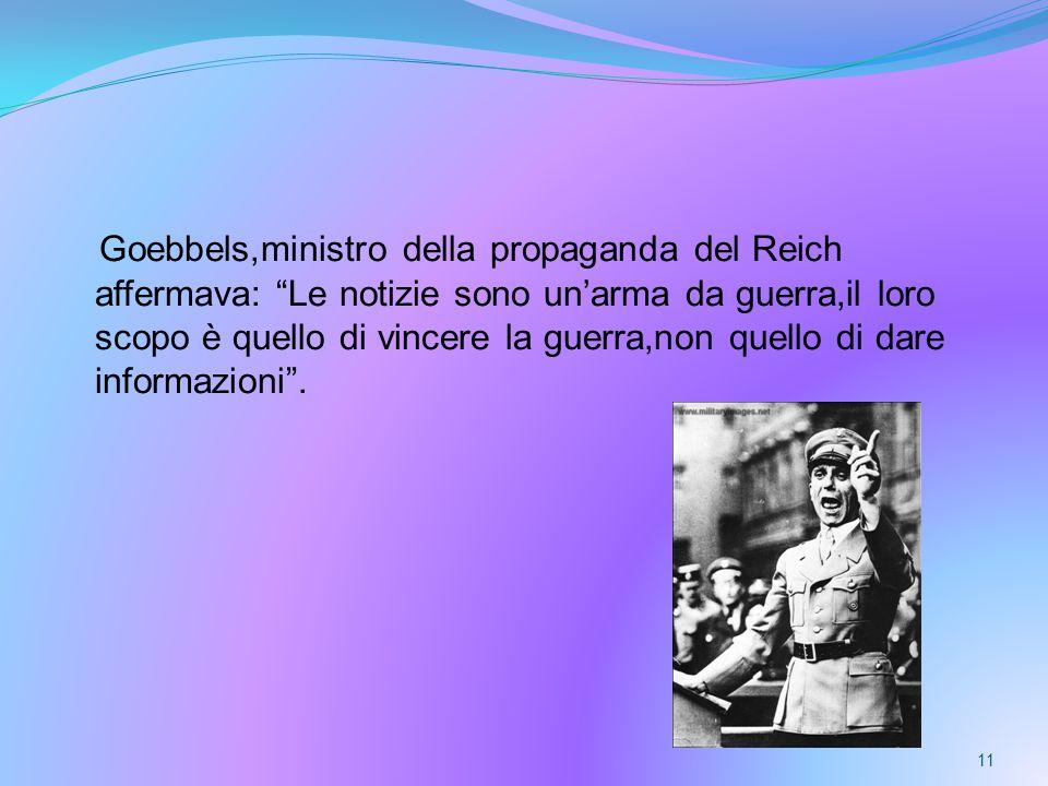 Goebbels,ministro della propaganda del Reich affermava: Le notizie sono un'arma da guerra,il loro scopo è quello di vincere la guerra,non quello di dare informazioni .