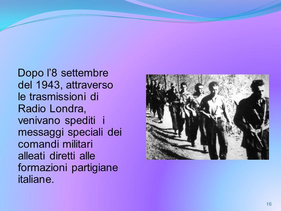 Dopo l'8 settembre del 1943, attraverso le trasmissioni di Radio Londra, venivano spediti i messaggi speciali dei comandi militari alleati diretti alle formazioni partigiane italiane.