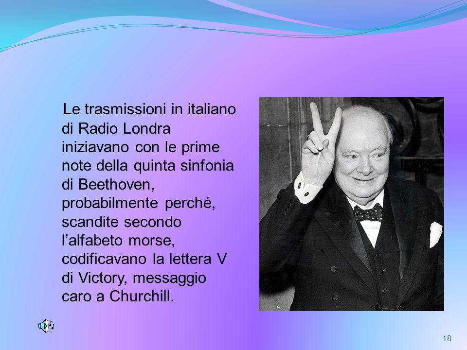 Le trasmissioni in italiano di Radio Londra iniziavano con le prime note della quinta sinfonia di Beethoven, probabilmente perché, scandite secondo l'alfabeto morse, codificavano la lettera V di Victory, messaggio caro a Churchill.