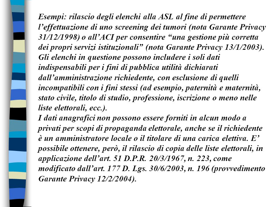 Esempi: rilascio degli elenchi alla ASL al fine di permettere l'effettuazione di uno screening dei tumori (nota Garante Privacy 31/12/1998) o all'ACI per consentire una gestione più corretta dei propri servizi istituzionali (nota Garante Privacy 13/1/2003).