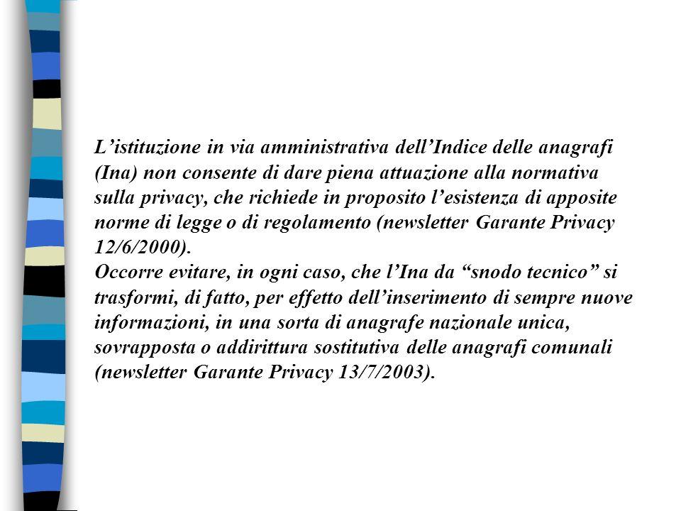 L'istituzione in via amministrativa dell'Indice delle anagrafi (Ina) non consente di dare piena attuazione alla normativa sulla privacy, che richiede in proposito l'esistenza di apposite norme di legge o di regolamento (newsletter Garante Privacy 12/6/2000).