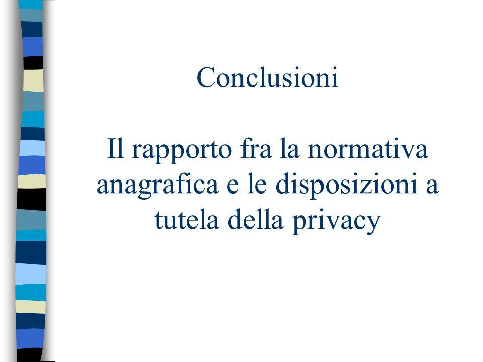 Conclusioni Il rapporto fra la normativa anagrafica e le disposizioni a tutela della privacy