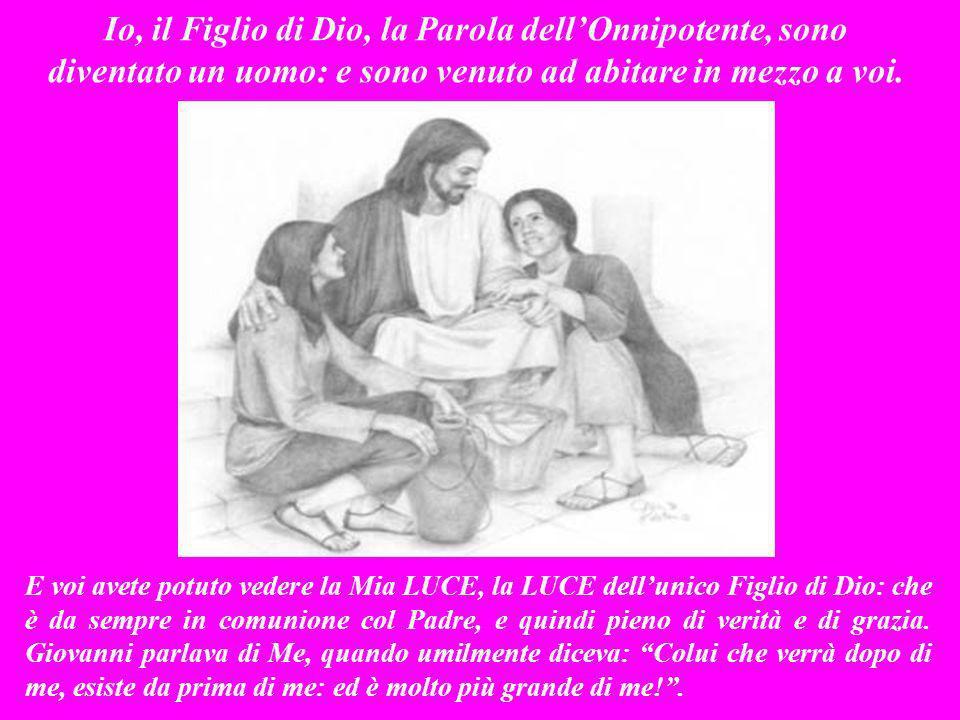 Io, il Figlio di Dio, la Parola dell'Onnipotente, sono diventato un uomo: e sono venuto ad abitare in mezzo a voi.