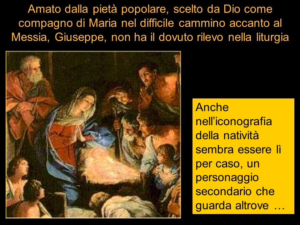 Amato dalla pietà popolare, scelto da Dio come compagno di Maria nel difficile cammino accanto al Messia, Giuseppe, non ha il dovuto rilevo nella liturgia