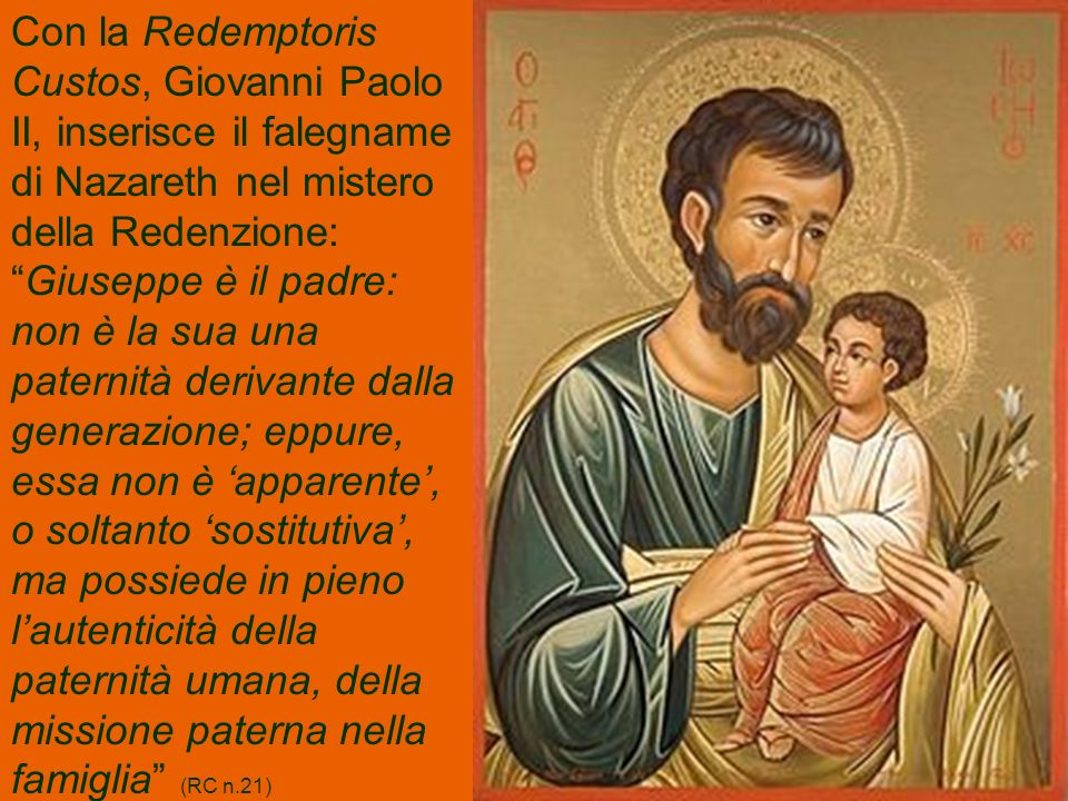 Con la Redemptoris Custos, Giovanni Paolo II, inserisce il falegname di Nazareth nel mistero della Redenzione: Giuseppe è il padre: non è la sua una paternità derivante dalla generazione; eppure, essa non è 'apparente', o soltanto 'sostitutiva', ma possiede in pieno l'autenticità della paternità umana, della missione paterna nella famiglia (RC n.21)