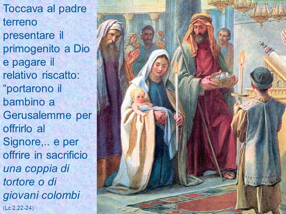 Toccava al padre terreno presentare il primogenito a Dio e pagare il relativo riscatto: portarono il bambino a Gerusalemme per offrirlo al Signore,.. e per offrire in sacrificio una coppia di tortore o di giovani colombi