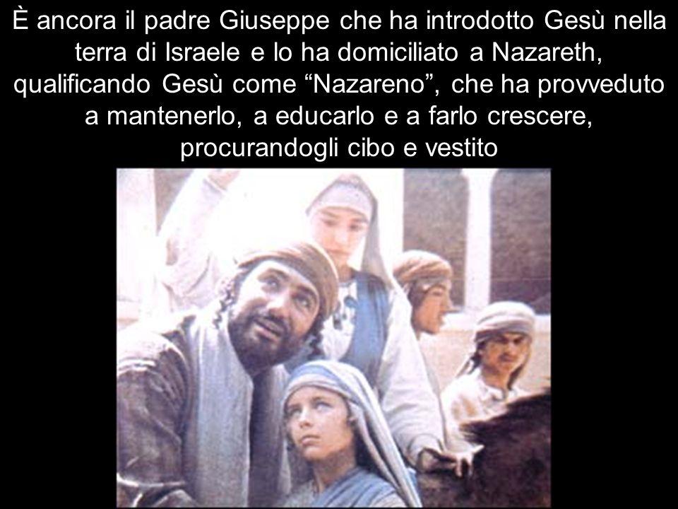 È ancora il padre Giuseppe che ha introdotto Gesù nella terra di Israele e lo ha domiciliato a Nazareth, qualificando Gesù come Nazareno , che ha provveduto a mantenerlo, a educarlo e a farlo crescere, procurandogli cibo e vestito