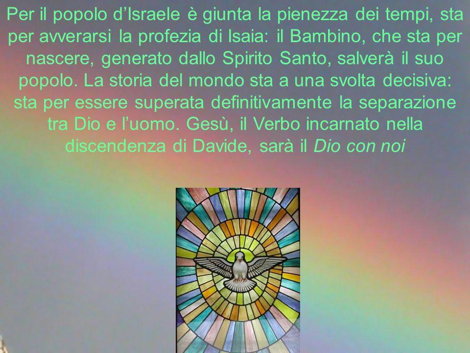 Per il popolo d'Israele è giunta la pienezza dei tempi, sta per avverarsi la profezia di Isaia: il Bambino, che sta per nascere, generato dallo Spirito Santo, salverà il suo popolo.