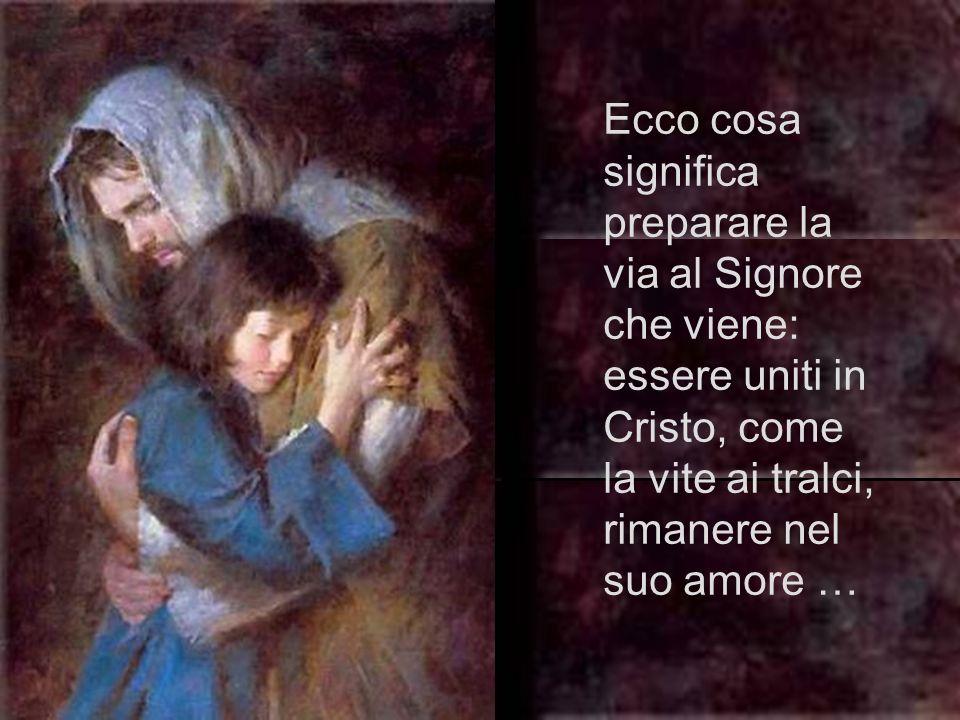 Ecco cosa significa preparare la via al Signore che viene: essere uniti in Cristo, come la vite ai tralci, rimanere nel suo amore …
