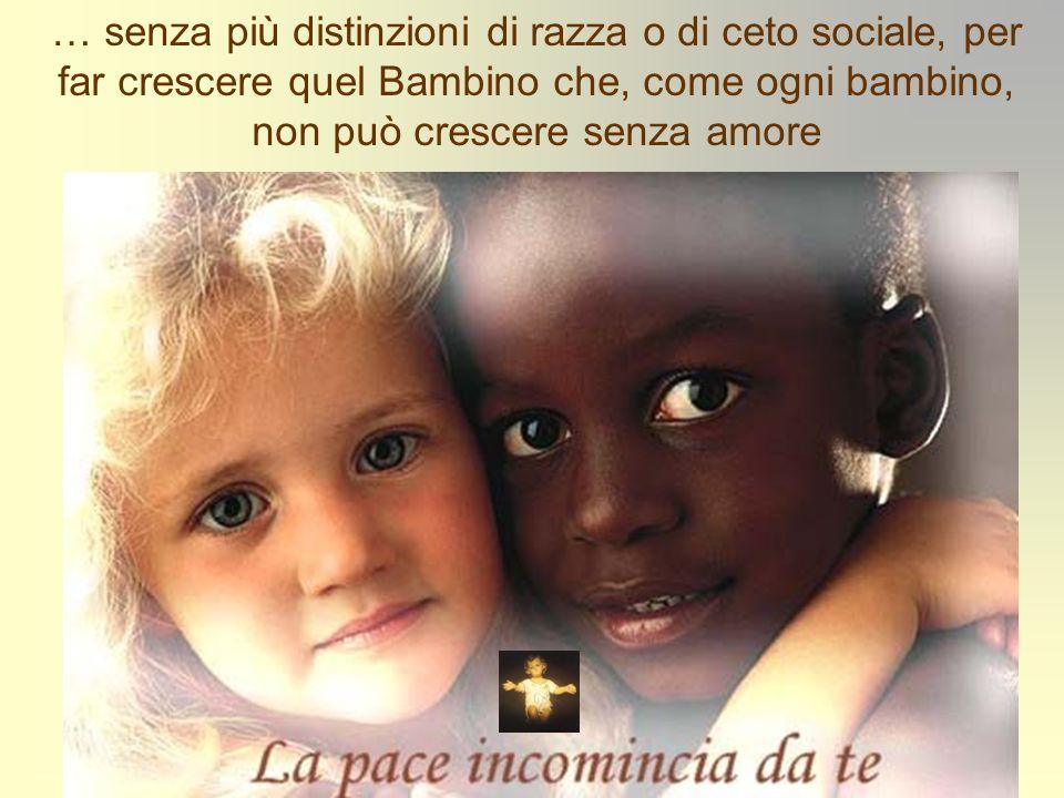 … senza più distinzioni di razza o di ceto sociale, per far crescere quel Bambino che, come ogni bambino, non può crescere senza amore