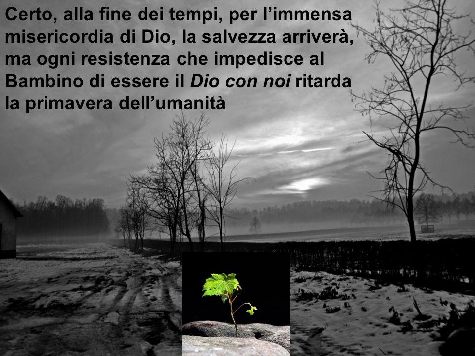 Certo, alla fine dei tempi, per l'immensa misericordia di Dio, la salvezza arriverà, ma ogni resistenza che impedisce al Bambino di essere il Dio con noi ritarda la primavera dell'umanità