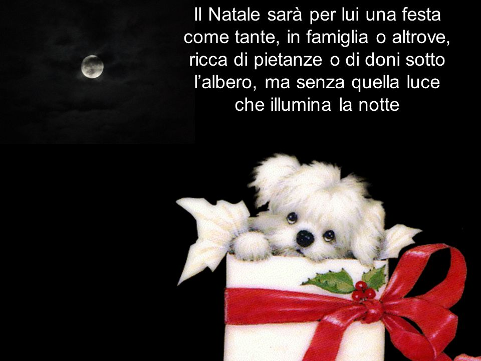 Il Natale sarà per lui una festa come tante, in famiglia o altrove, ricca di pietanze o di doni sotto l'albero, ma senza quella luce che illumina la notte
