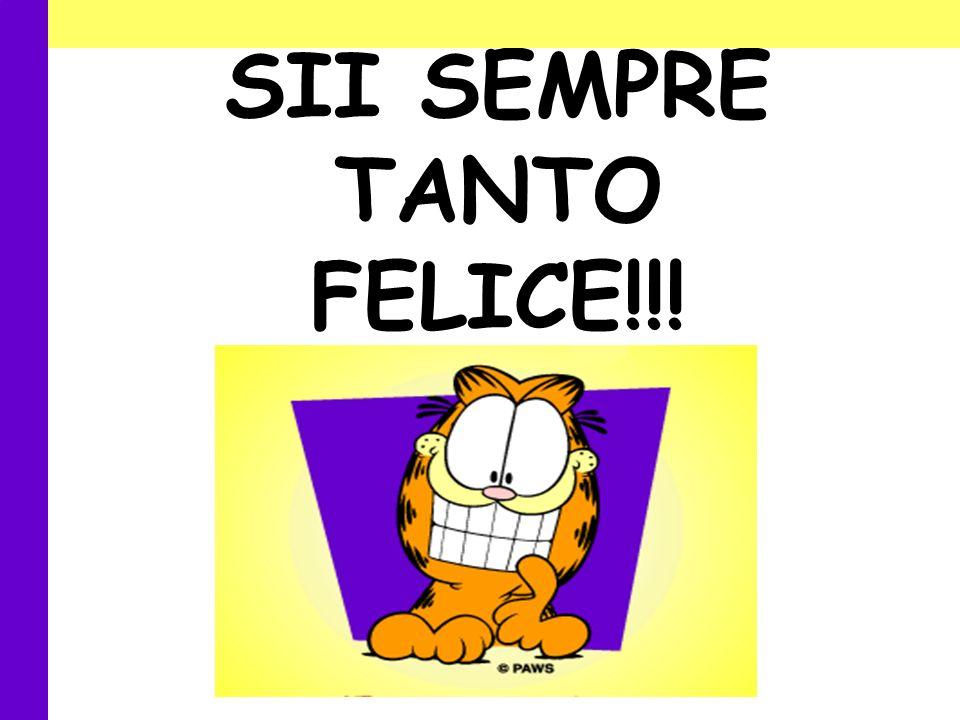 SII SEMPRE TANTO FELICE!!!