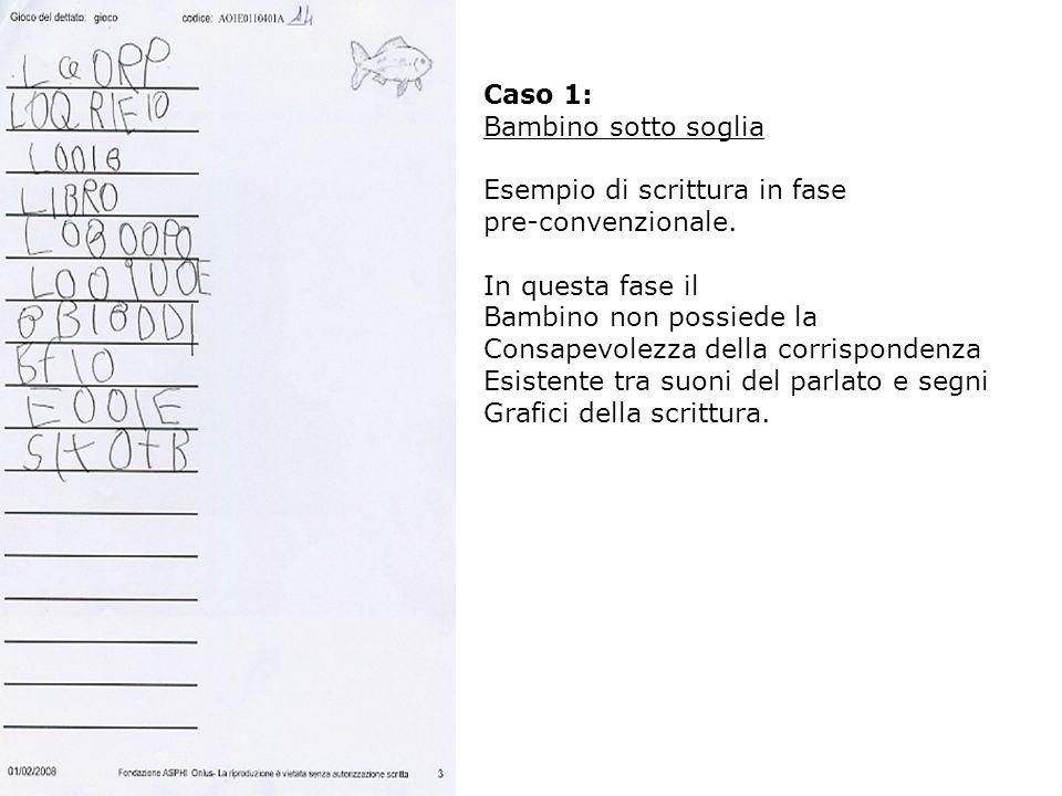 Caso 1: Bambino sotto soglia. Esempio di scrittura in fase. pre-convenzionale. In questa fase il.
