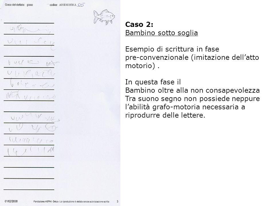 Caso 2: Bambino sotto soglia. Esempio di scrittura in fase. pre-convenzionale (imitazione dell'atto motorio) .