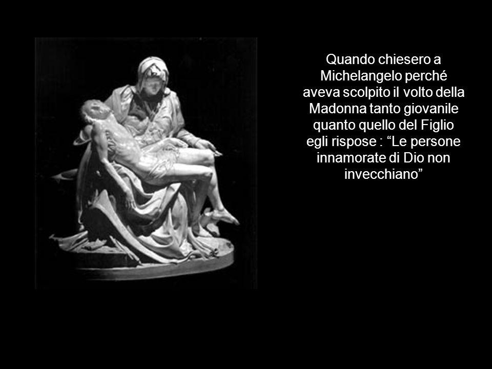 Quando chiesero a Michelangelo perché aveva scolpito il volto della Madonna tanto giovanile quanto quello del Figlio egli rispose : Le persone innamorate di Dio non invecchiano