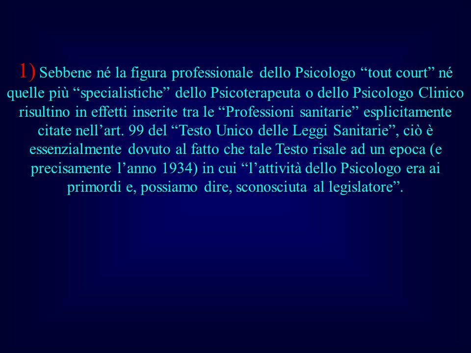 1) Sebbene né la figura professionale dello Psicologo tout court né quelle più specialistiche dello Psicoterapeuta o dello Psicologo Clinico risultino in effetti inserite tra le Professioni sanitarie esplicitamente citate nell'art.