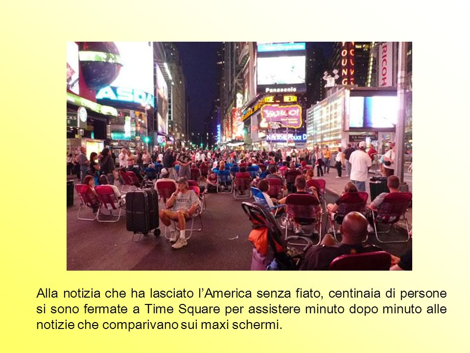 Alla notizia che ha lasciato l'America senza fiato, centinaia di persone si sono fermate a Time Square per assistere minuto dopo minuto alle notizie che comparivano sui maxi schermi.