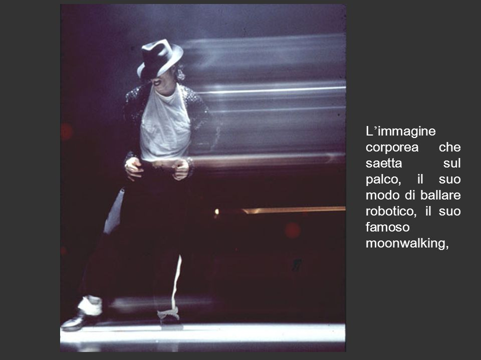 L'immagine corporea che saetta sul palco, il suo modo di ballare robotico, il suo famoso moonwalking,
