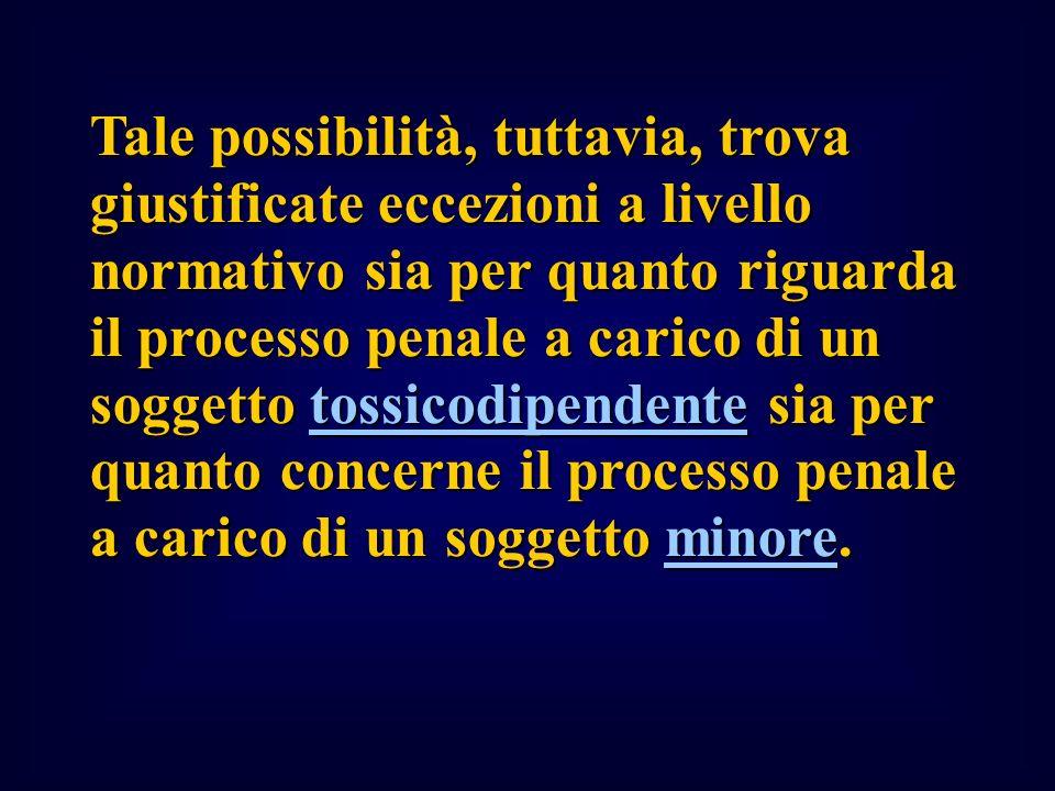 Tale possibilità, tuttavia, trova giustificate eccezioni a livello normativo sia per quanto riguarda il processo penale a carico di un soggetto tossicodipendente sia per quanto concerne il processo penale a carico di un soggetto minore.