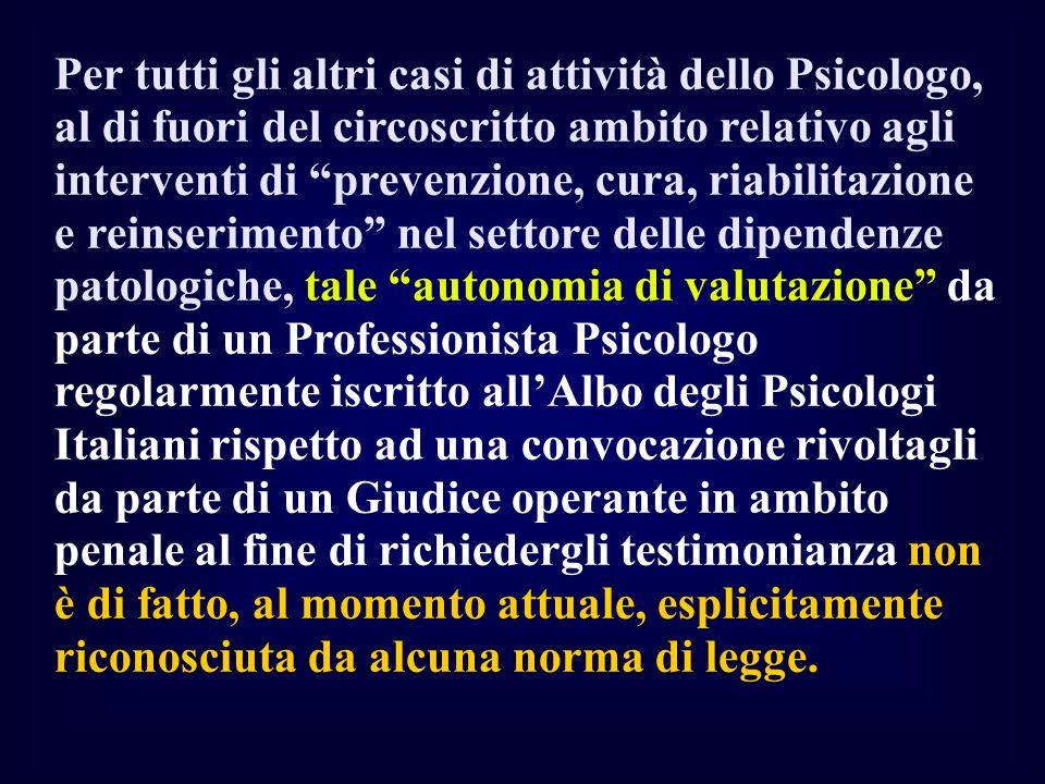 Per tutti gli altri casi di attività dello Psicologo, al di fuori del circoscritto ambito relativo agli interventi di prevenzione, cura, riabilitazione e reinserimento nel settore delle dipendenze patologiche, tale autonomia di valutazione da parte di un Professionista Psicologo regolarmente iscritto all'Albo degli Psicologi Italiani rispetto ad una convocazione rivoltagli da parte di un Giudice operante in ambito penale al fine di richiedergli testimonianza non è di fatto, al momento attuale, esplicitamente riconosciuta da alcuna norma di legge.