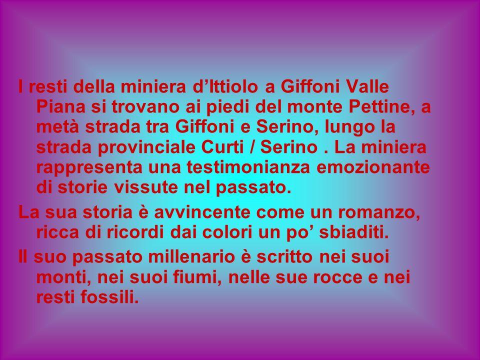 I resti della miniera d'Ittiolo a Giffoni Valle Piana si trovano ai piedi del monte Pettine, a metà strada tra Giffoni e Serino, lungo la strada provinciale Curti / Serino . La miniera rappresenta una testimonianza emozionante di storie vissute nel passato.