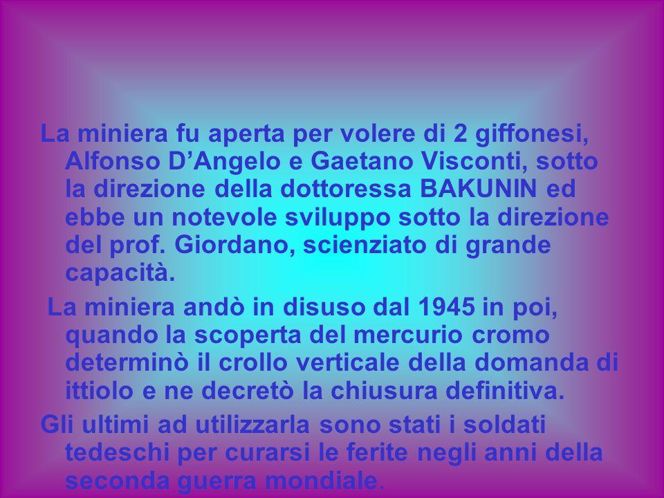 La miniera fu aperta per volere di 2 giffonesi, Alfonso D'Angelo e Gaetano Visconti, sotto la direzione della dottoressa BAKUNIN ed ebbe un notevole sviluppo sotto la direzione del prof. Giordano, scienziato di grande capacità.