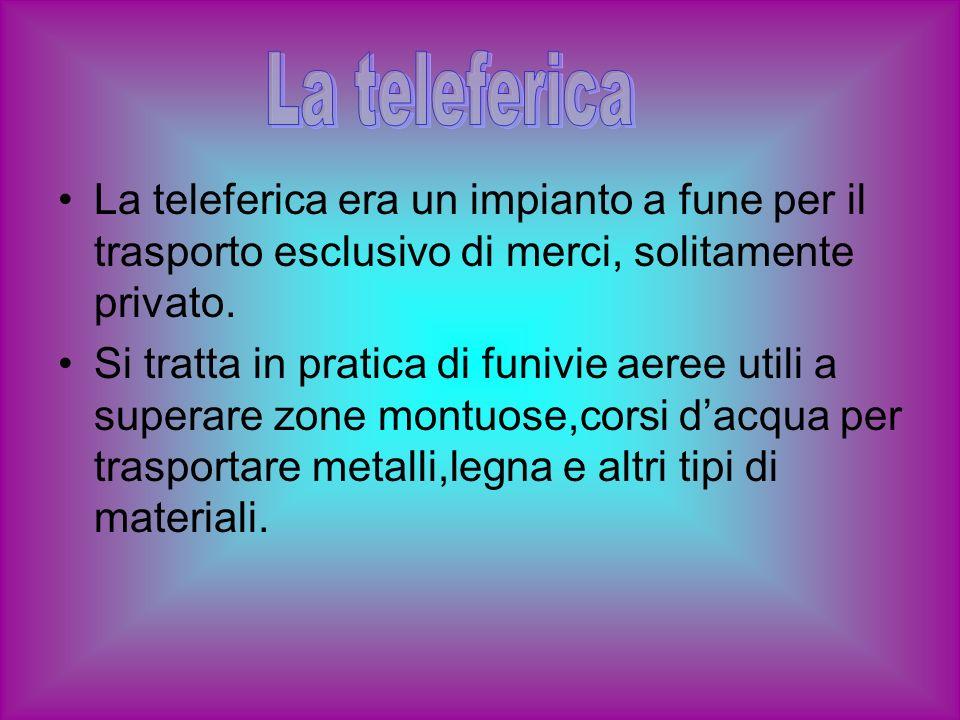 La telefericaLa teleferica era un impianto a fune per il trasporto esclusivo di merci, solitamente privato.