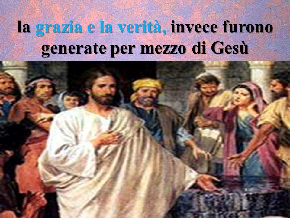 la grazia e la verità, invece furono generate per mezzo di Gesù Cristo.