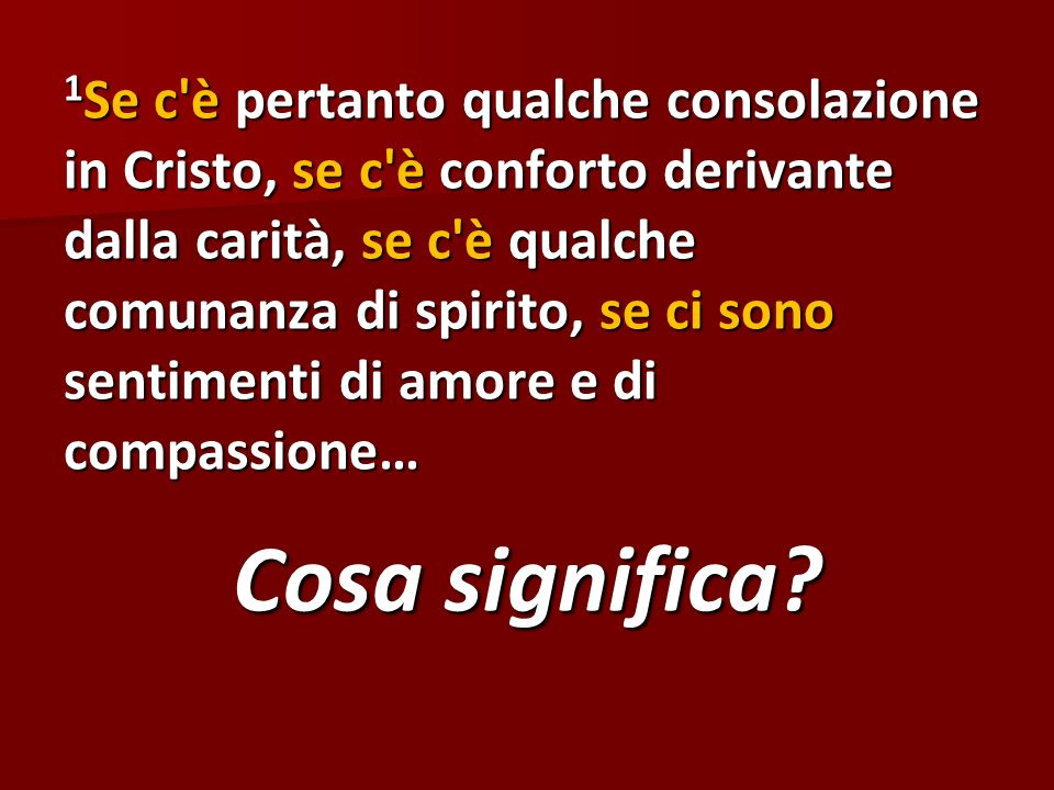 1Se c è pertanto qualche consolazione in Cristo, se c è conforto derivante dalla carità, se c è qualche comunanza di spirito, se ci sono sentimenti di amore e di compassione…