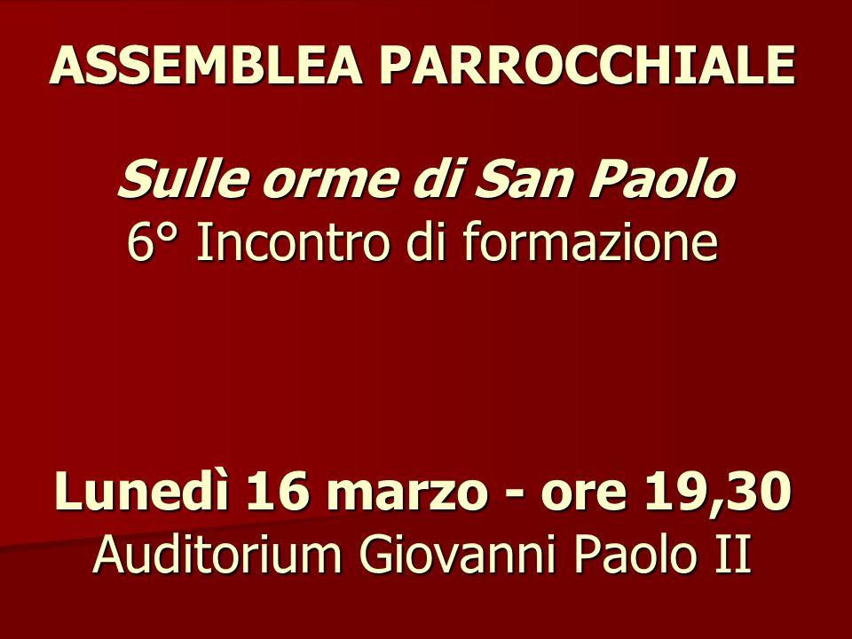 Assemblea Parrocchiale Sulle orme di San Paolo 6° Incontro di formazione Lunedì 16 marzo - ore 19,30 Auditorium Giovanni Paolo II