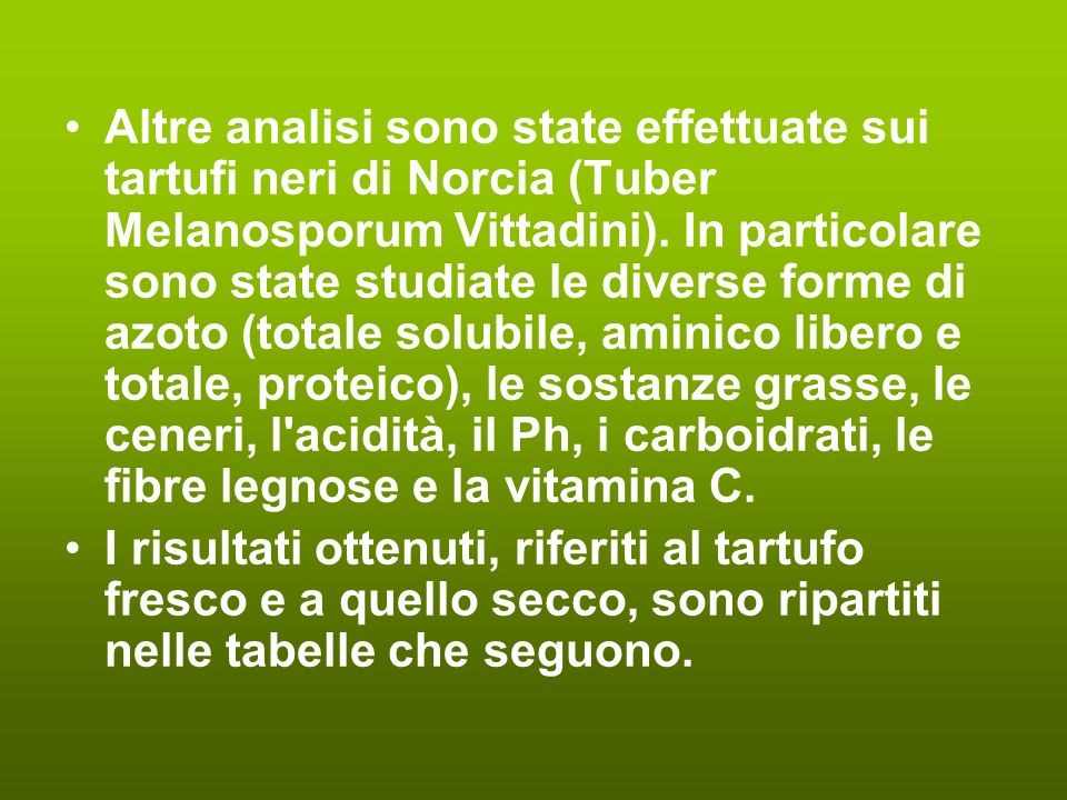 Altre analisi sono state effettuate sui tartufi neri di Norcia (Tuber Melanosporum Vittadini). In particolare sono state studiate le diverse forme di azoto (totale solubile, aminico libero e totale, proteico), le sostanze grasse, le ceneri, l acidità, il Ph, i carboidrati, le fibre legnose e la vitamina C.
