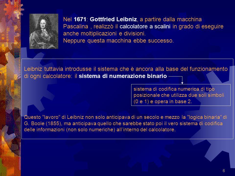 Nel 1671: Gottfried Leibniz, a partire dalla macchina Pascalina , realizzò il calcolatore a scalini in grado di eseguire anche moltiplicazioni e divisioni. Neppure questa macchina ebbe successo.