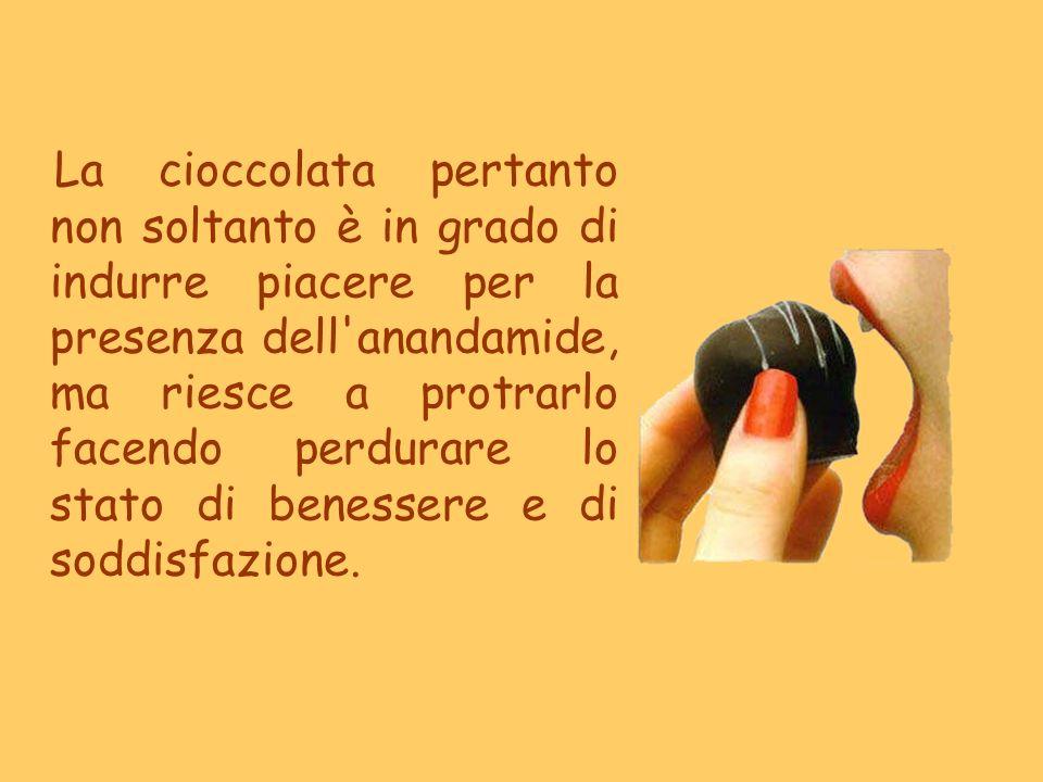 La cioccolata pertanto non soltanto è in grado di indurre piacere per la presenza dell anandamide, ma riesce a protrarlo facendo perdurare lo stato di benessere e di soddisfazione.