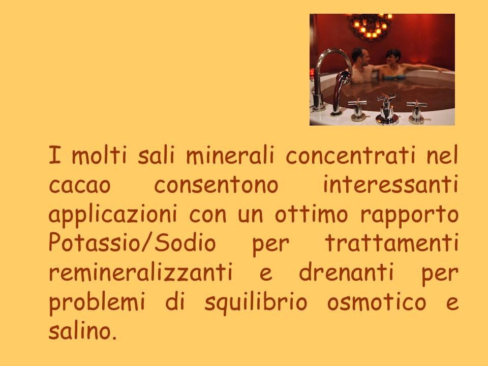I molti sali minerali concentrati nel cacao consentono interessanti applicazioni con un ottimo rapporto Potassio/Sodio per trattamenti remineralizzanti e drenanti per problemi di squilibrio osmotico e salino.