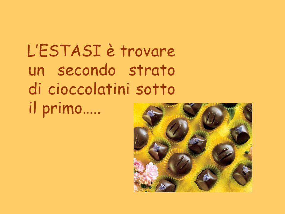 L'ESTASI è trovare un secondo strato di cioccolatini sotto il primo…..